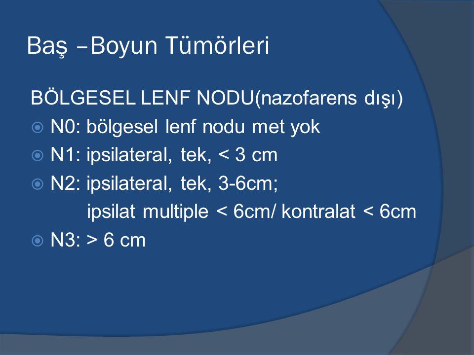 Baş –Boyun Tümörleri BÖLGESEL LENF NODU(nazofarens dışı)  N0: bölgesel lenf nodu met yok  N1: ipsilateral, tek, < 3 cm  N2: ipsilateral, tek, 3-6cm