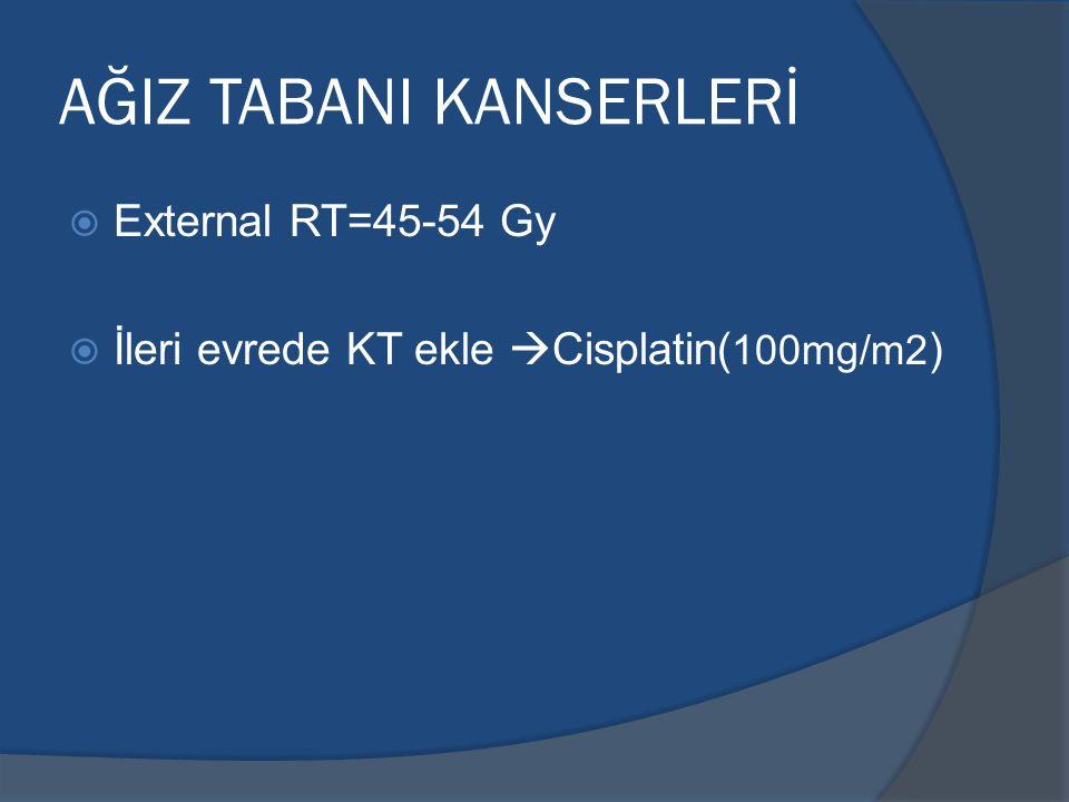 AĞIZ TABANI KANSERLERİ  External RT=45-54 Gy  İleri evrede KT ekle  Cisplatin( 100mg/m2 )