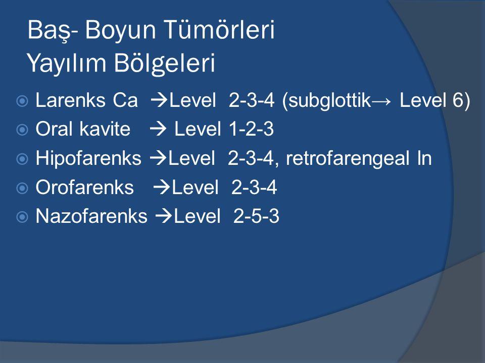 Baş- Boyun Tümörleri Yayılım Bölgeleri  Larenks Ca  Level 2-3-4 (subglottik→ Level 6)  Oral kavite  Level 1-2-3  Hipofarenks  Level 2-3-4, retro