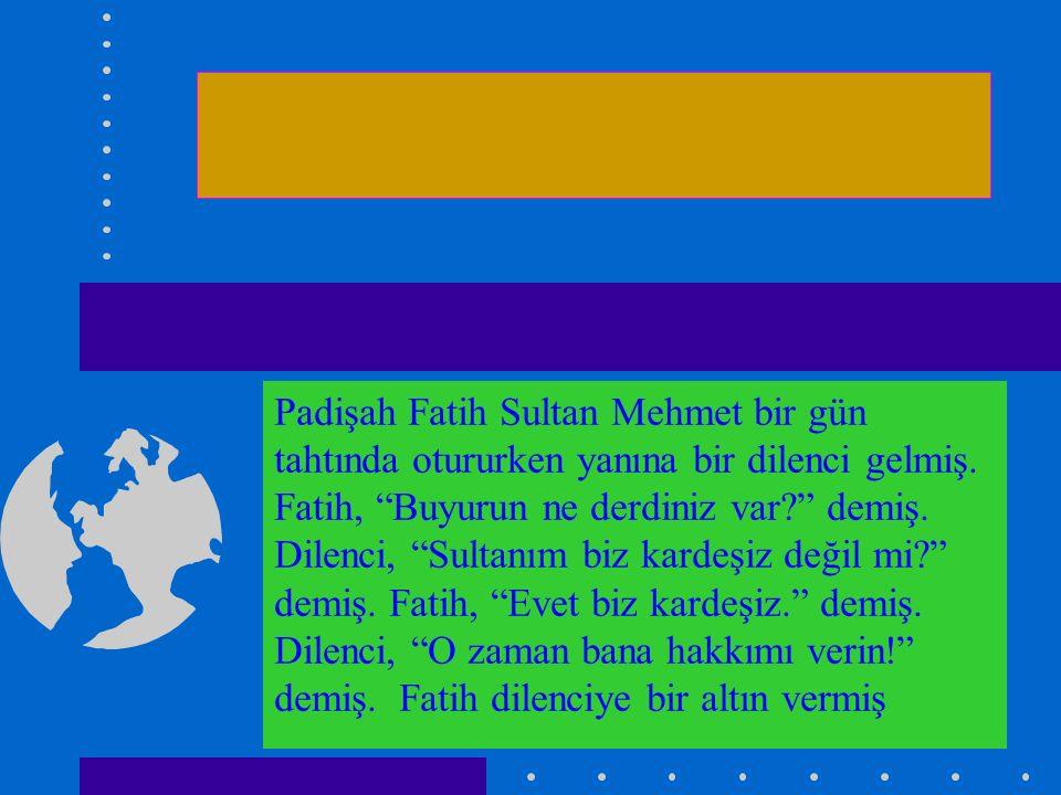 Padişah Fatih Sultan Mehmet bir gün tahtında otururken yanına bir dilenci gelmiş.
