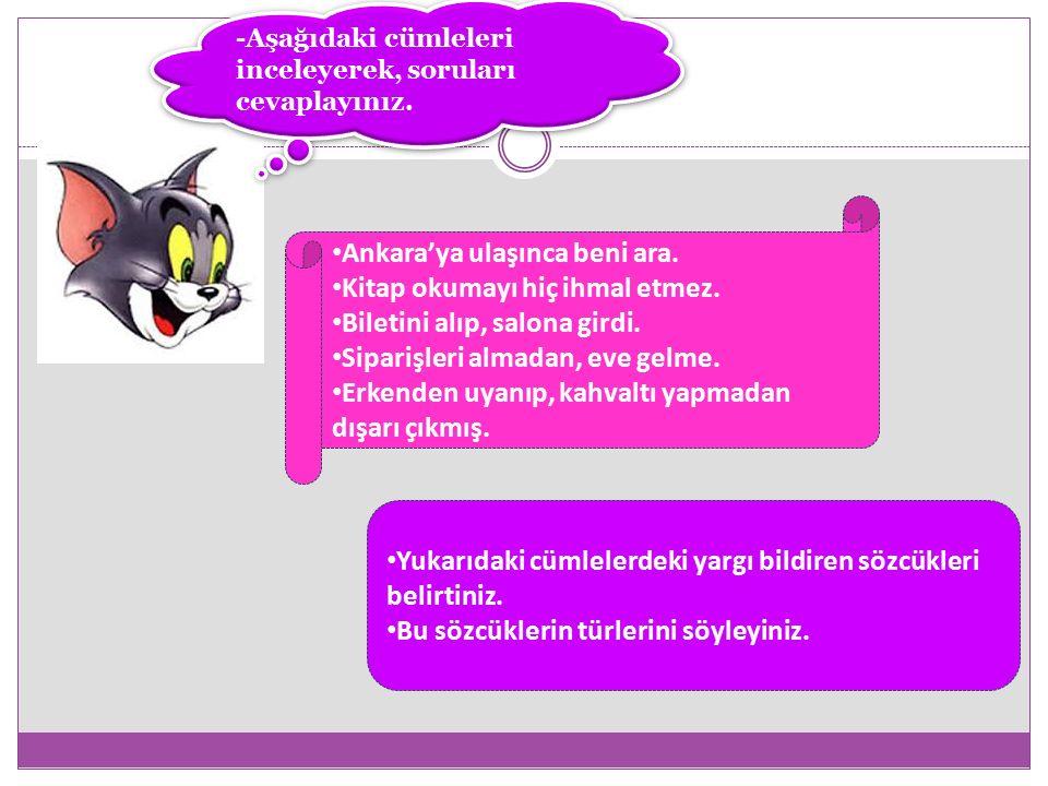 -Aşağıdaki cümleleri inceleyerek, soruları cevaplayınız. Ankara'ya ulaşınca beni ara. Kitap okumayı hiç ihmal etmez. Biletini alıp, salona girdi. Sipa