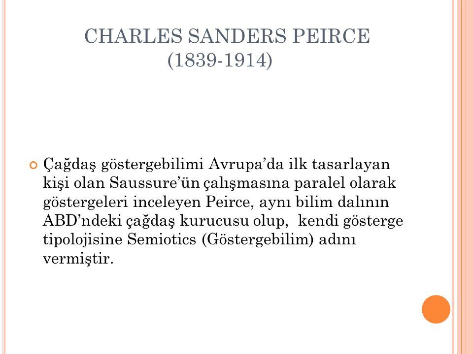 CHARLES SANDERS PEIRCE (1839-1914) Çağdaş göstergebilimi Avrupa'da ilk tasarlayan kişi olan Saussure'ün çalışmasına paralel olarak göstergeleri inceleyen Peirce, aynı bilim dalının ABD'ndeki çağdaş kurucusu olup, kendi gösterge tipolojisine Semiotics (Göstergebilim) adını vermiştir.