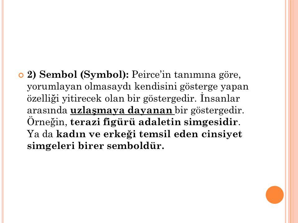 2) Sembol (Symbol): Peirce'in tanımına göre, yorumlayan olmasaydı kendisini gösterge yapan özelliği yitirecek olan bir göstergedir. İnsanlar arasında