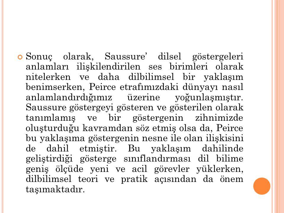 Sonuç olarak, Saussure' dilsel göstergeleri anlamları ilişkilendirilen ses birimleri olarak nitelerken ve daha dilbilimsel bir yaklaşım benimserken, Peirce etrafımızdaki dünyayı nasıl anlamlandırdığımız üzerine yoğunlaşmıştır.