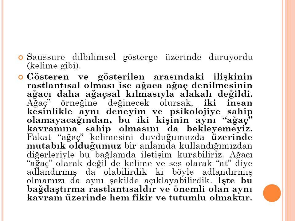 Saussure dilbilimsel gösterge üzerinde duruyordu (kelime gibi). Gösteren ve gösterilen arasındaki ilişkinin rastlantısal olması ise ağaca ağaç denilme