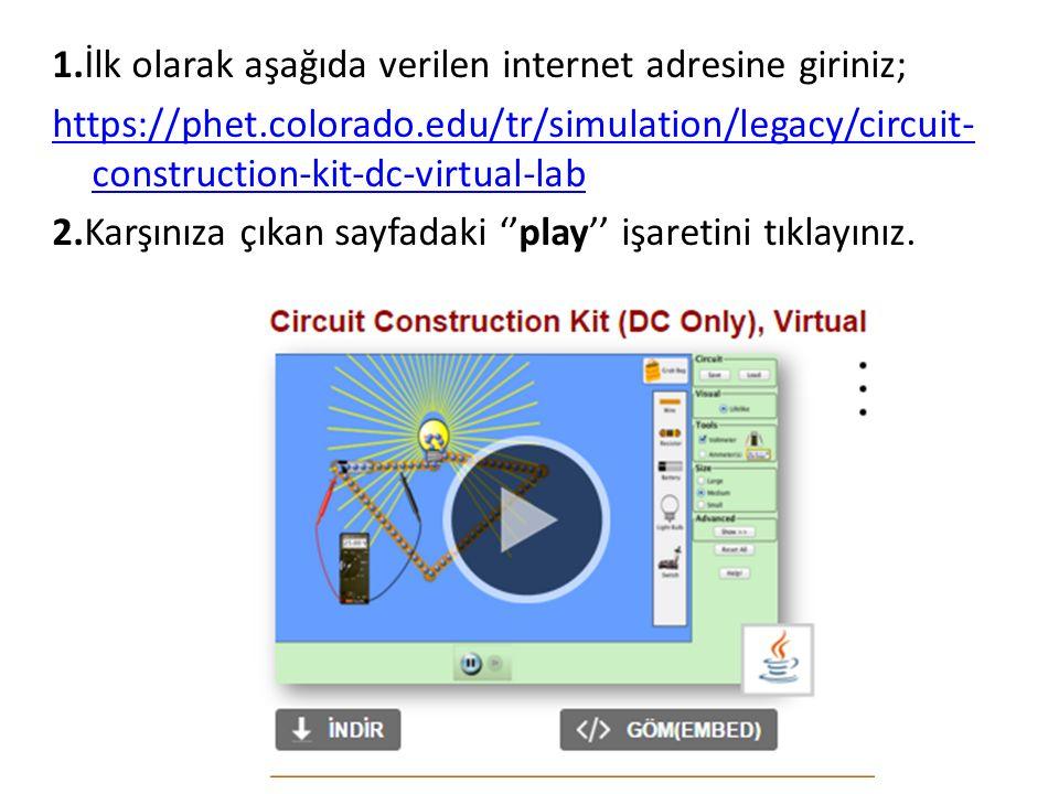 1.İlk olarak aşağıda verilen internet adresine giriniz; https://phet.colorado.edu/tr/simulation/legacy/circuit- construction-kit-dc-virtual-lab 2.Karşınıza çıkan sayfadaki ''play'' işaretini tıklayınız.