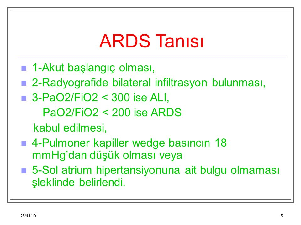 25/11/105 ARDS Tanısı 1-Akut başlangıç olması, 2-Radyografide bilateral infiltrasyon bulunması, 3-PaO2/FiO2 < 300 ise ALI, PaO2/FiO2 < 200 ise ARDS ka