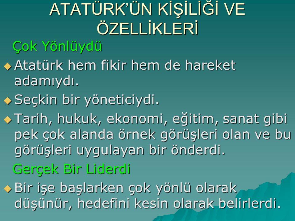 ATATÜRK'ÜN KİŞİLİĞİ VE ÖZELLİKLERİ Çok Yönlüydü Çok Yönlüydü  Atatürk hem fikir hem de hareket adamıydı.  Seçkin bir yöneticiydi.  Tarih, hukuk, ek