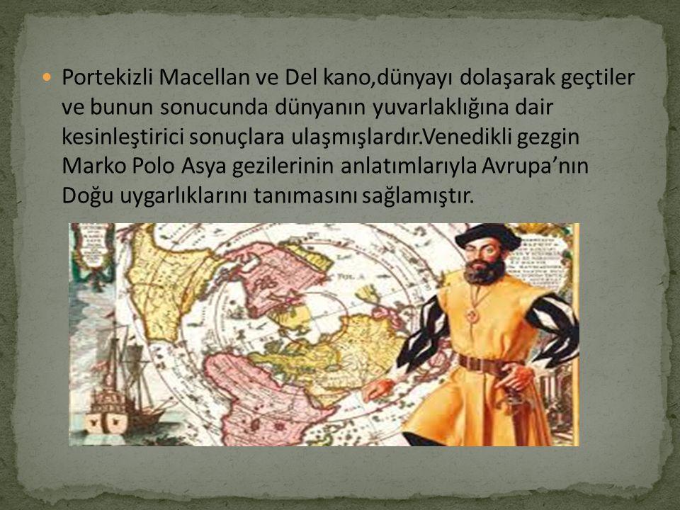 Portekizli Macellan ve Del kano,dünyayı dolaşarak geçtiler ve bunun sonucunda dünyanın yuvarlaklığına dair kesinleştirici sonuçlara ulaşmışlardır.Vene