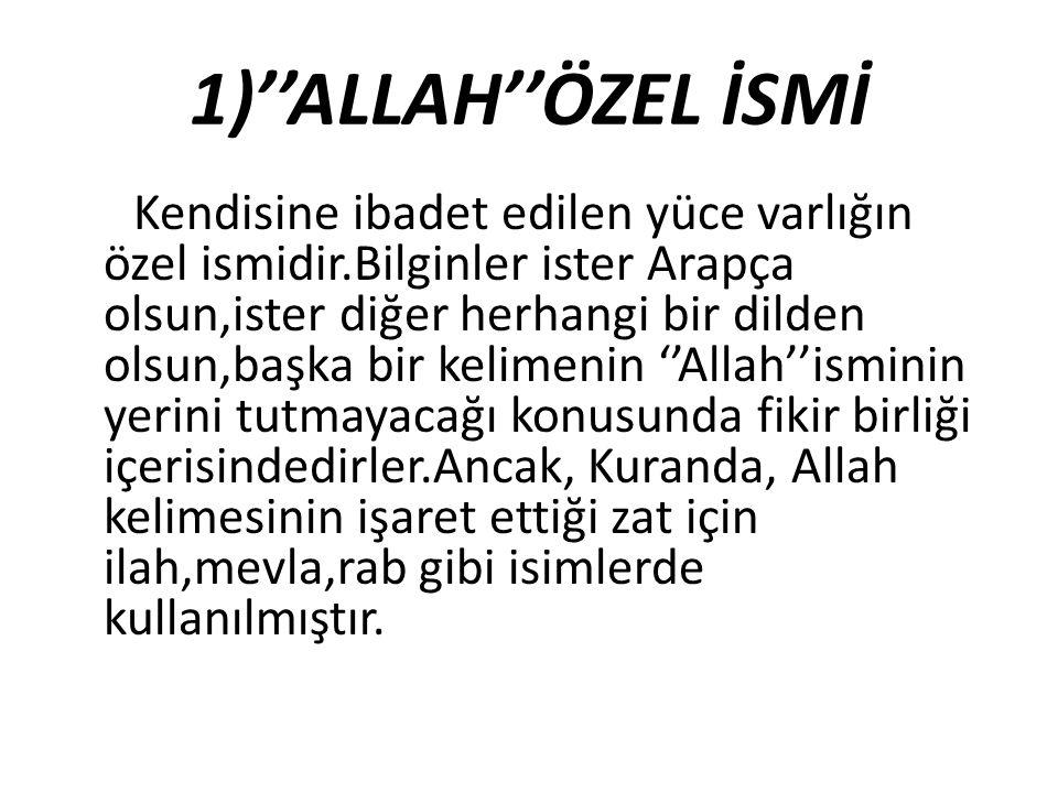 1)''ALLAH''ÖZEL İSMİ Kendisine ibadet edilen yüce varlığın özel ismidir.Bilginler ister Arapça olsun,ister diğer herhangi bir dilden olsun,başka bir k