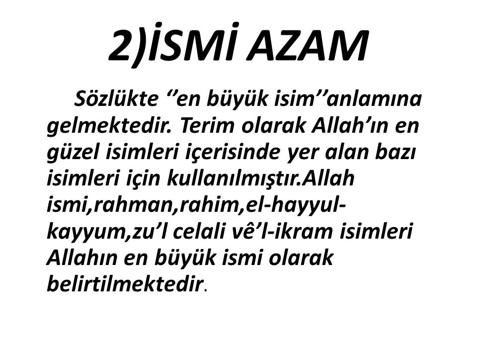 2)İSMİ AZAM Sözlükte ''en büyük isim''anlamına gelmektedir. Terim olarak Allah'ın en güzel isimleri içerisinde yer alan bazı isimleri için kullanılmış