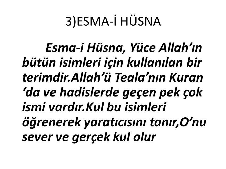 3)ESMA-İ HÜSNA Esma-i Hüsna, Yüce Allah'ın bütün isimleri için kullanılan bir terimdir.Allah'ü Teala'nın Kuran 'da ve hadislerde geçen pek çok ismi va