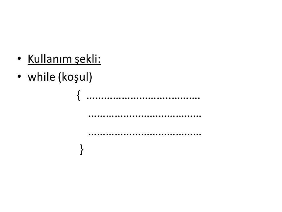 Kullanım şekli: while (koşul) { ………………………..………. ………………………………… }