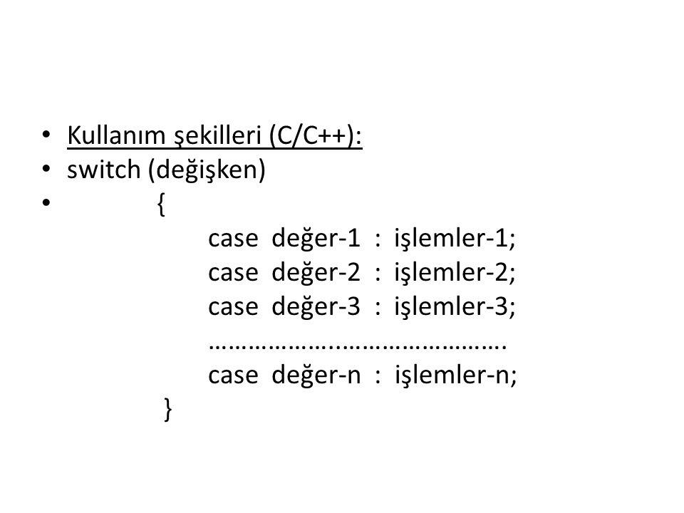 Kullanım şekilleri (C/C++): switch (değişken) { case değer-1 : işlemler-1; case değer-2 : işlemler-2; case değer-3 : işlemler-3; ………………..…………………….