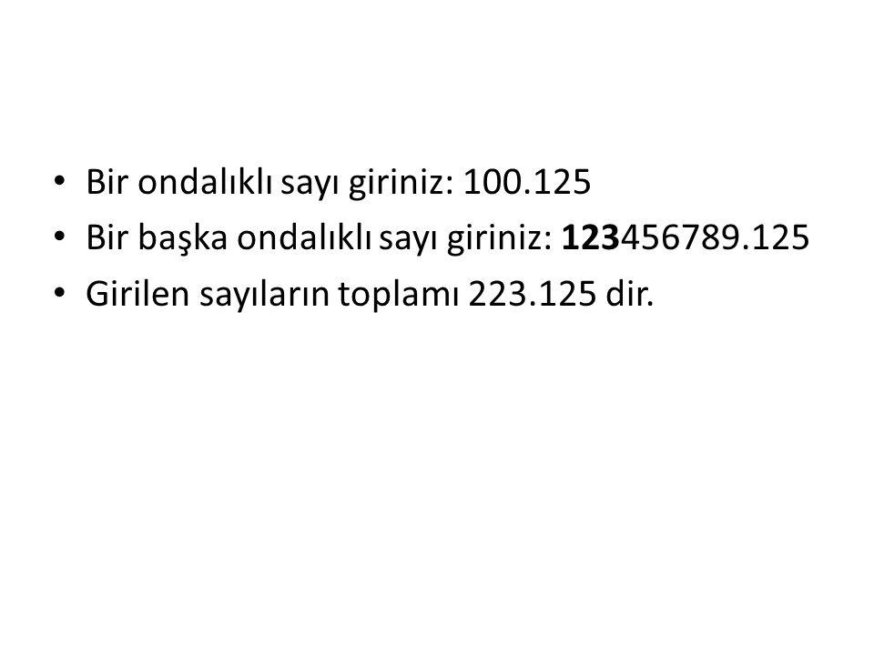 Bir ondalıklı sayı giriniz: 100.125 Bir başka ondalıklı sayı giriniz: 123456789.125 Girilen sayıların toplamı 223.125 dir.