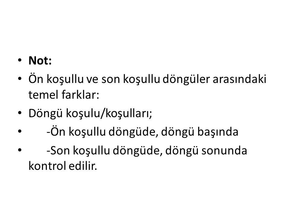 Not: Ön koşullu ve son koşullu döngüler arasındaki temel farklar: Döngü koşulu/koşulları; -Ön koşullu döngüde, döngü başında -Son koşullu döngüde, döngü sonunda kontrol edilir.