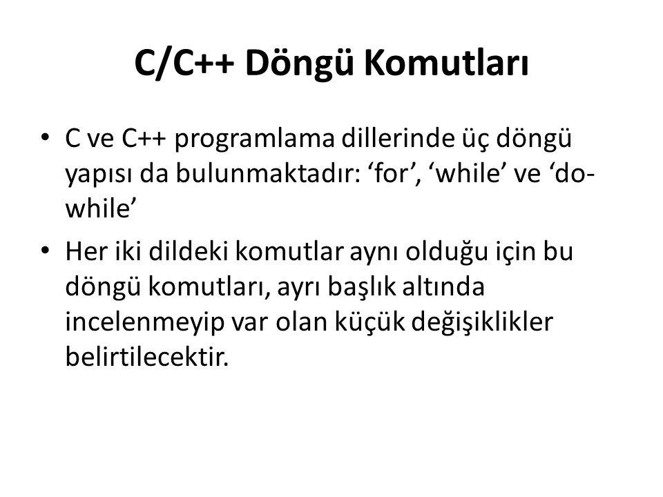 C/C++ Döngü Komutları C ve C++ programlama dillerinde üç döngü yapısı da bulunmaktadır: 'for', 'while' ve 'do- while' Her iki dildeki komutlar aynı olduğu için bu döngü komutları, ayrı başlık altında incelenmeyip var olan küçük değişiklikler belirtilecektir.