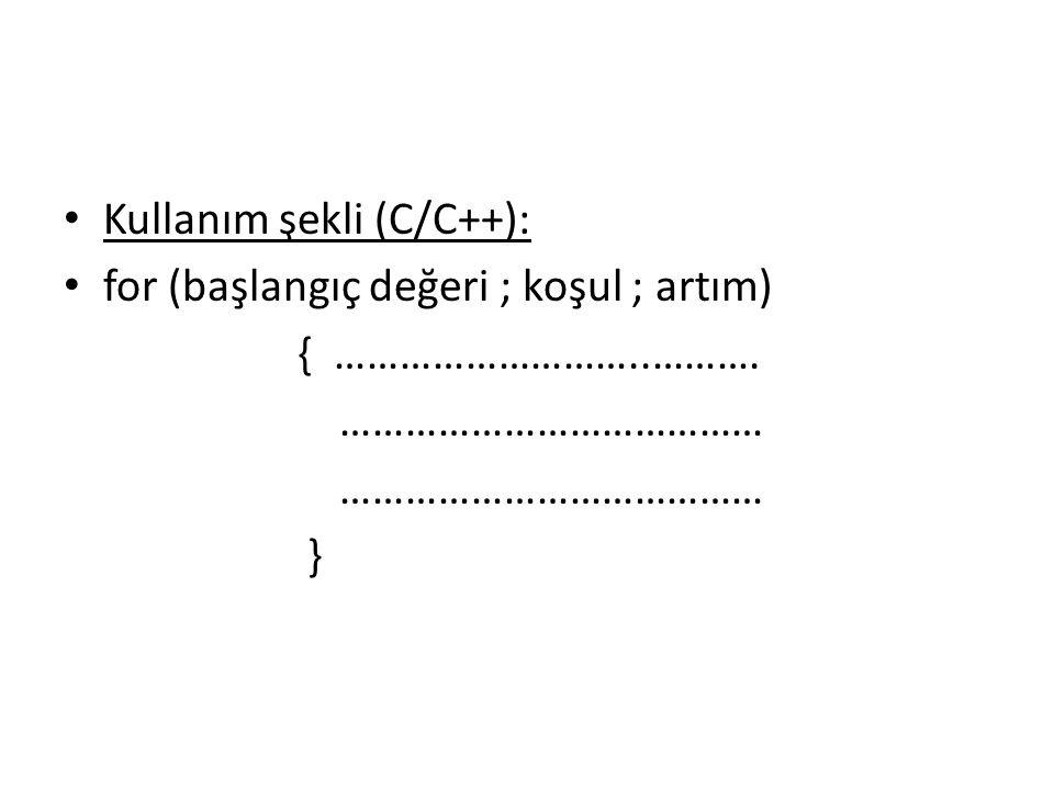 Kullanım şekli (C/C++): for (başlangıç değeri ; koşul ; artım) { ………………………..………. ………………………………… }