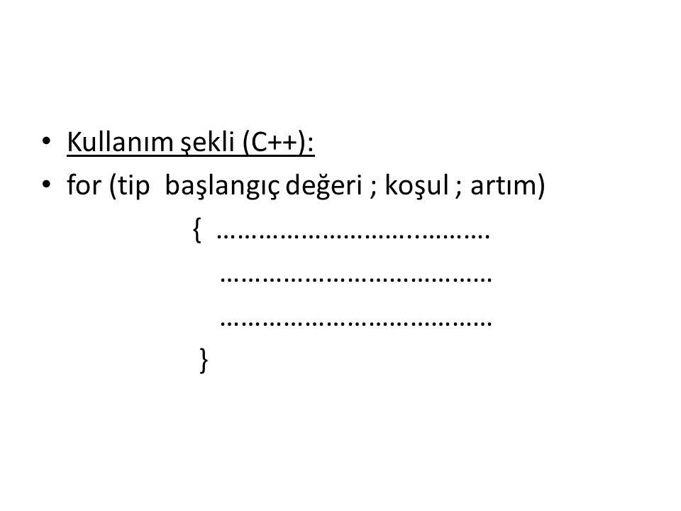 Kullanım şekli (C++): for (tip başlangıç değeri ; koşul ; artım) { ………………………..………. ………………………………… }