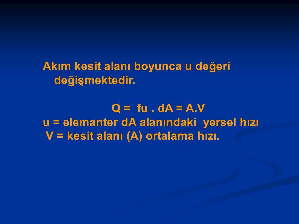 Akım kesit alanı boyunca u değeri değişmektedir. Q = fu. dA = A.V u = elemanter dA alanındaki yersel hızı V = kesit alanı (A) ortalama hızı.