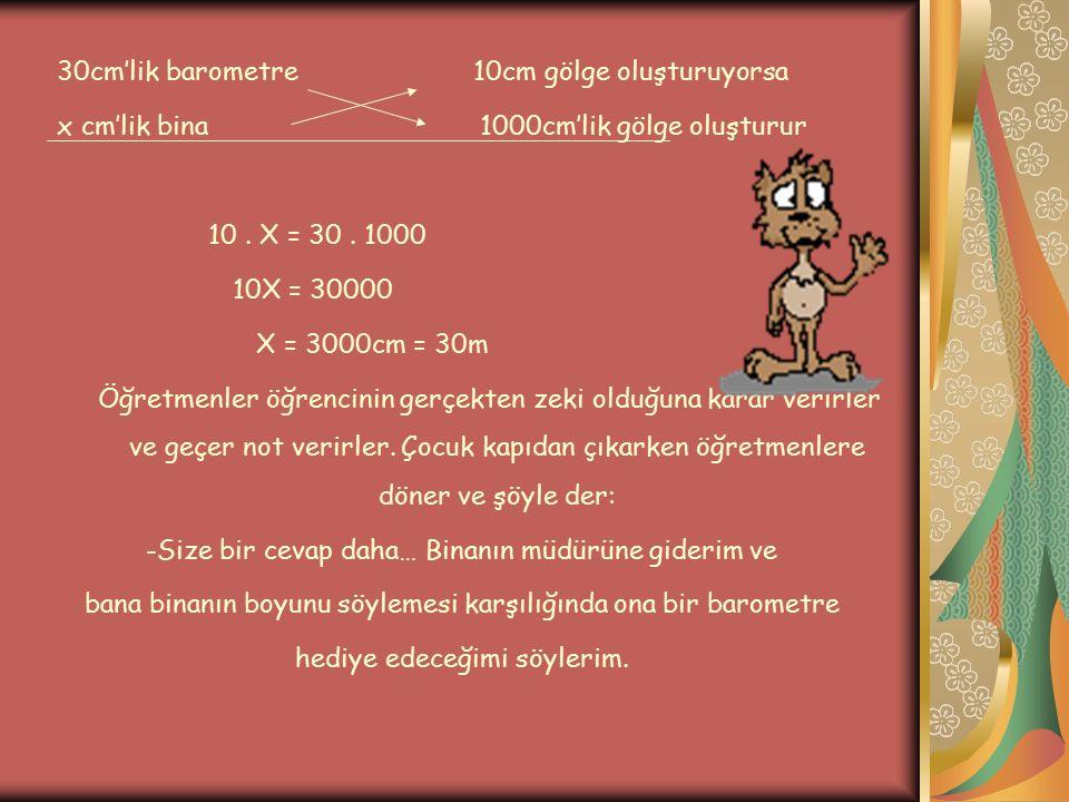 30cm'lik barometre 10cm gölge oluşturuyorsa x cm'lik bina 1000cm'lik gölge oluşturur 10. X = 30. 1000 10X = 30000 X = 3000cm = 30m Öğretmenler öğrenci