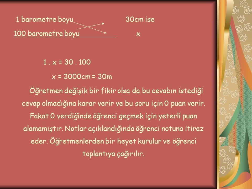 1 barometre boyu 30cm ise 100 barometre boyu x 1. x = 30. 100 x = 3000cm = 30m Öğretmen değişik bir fikir olsa da bu cevabın istediği cevap olmadığına