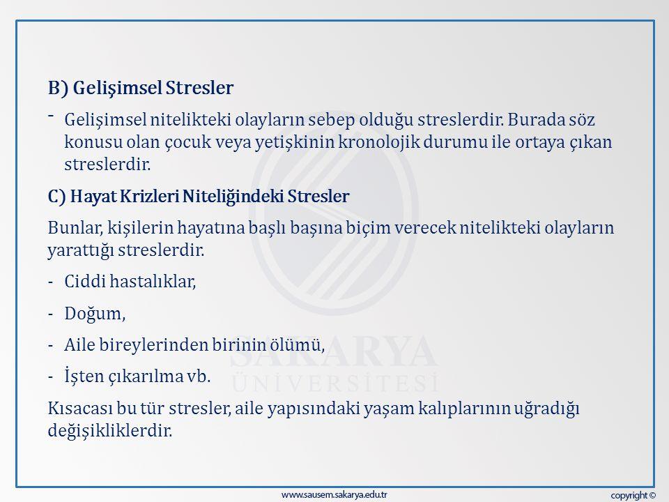 B) Gelişimsel Stresler ⁻ Gelişimsel nitelikteki olayların sebep olduğu streslerdir. Burada söz konusu olan çocuk veya yetişkinin kronolojik durumu ile