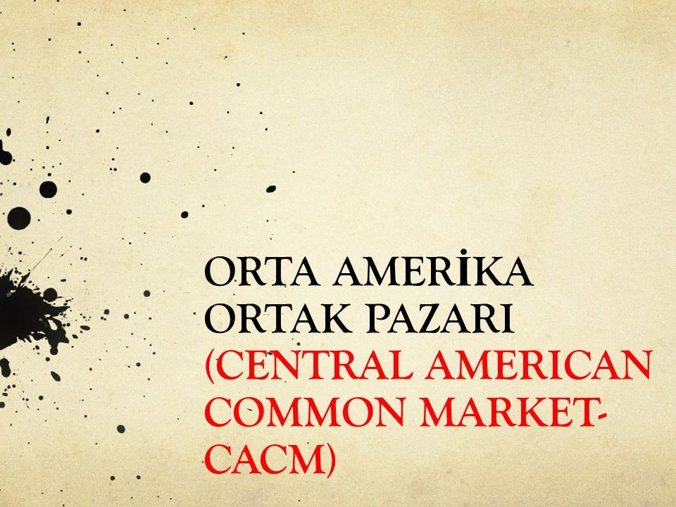 ORTA AMER İ KA ORTAK PAZARI (CENTRAL AMERICAN COMMON MARKET- CACM)