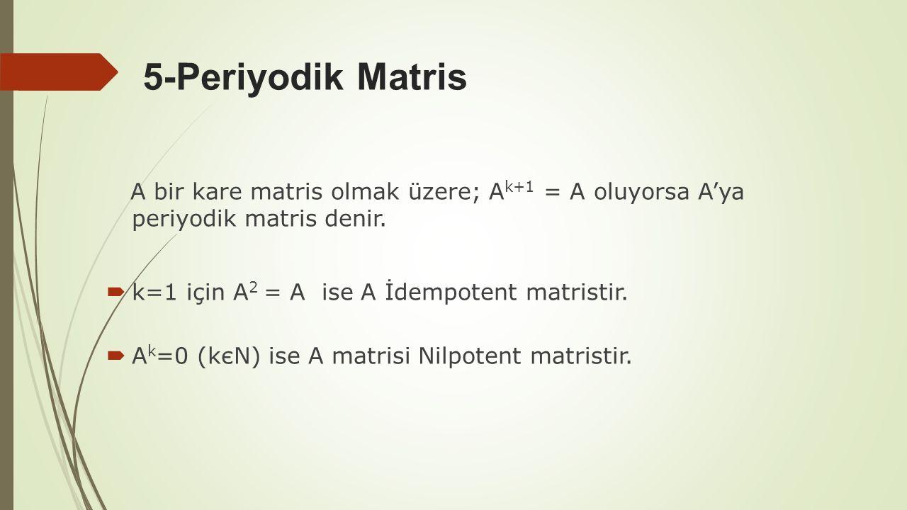 5-Periyodik Matris A bir kare matris olmak üzere; A k+1 = A oluyorsa A'ya periyodik matris denir.  k=1 için A 2 = A ise A İdempotent matristir.  A k