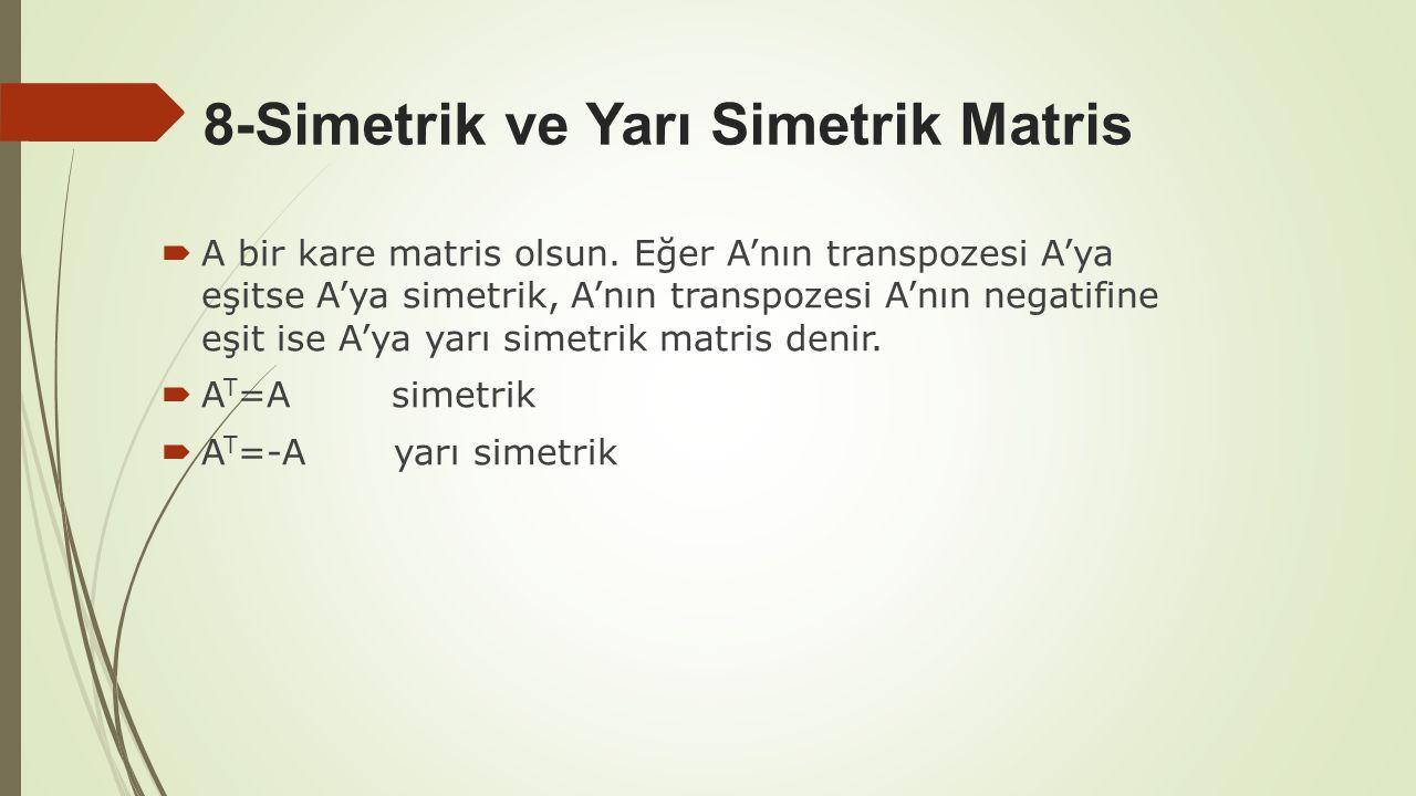 8-Simetrik ve Yarı Simetrik Matris  A bir kare matris olsun. Eğer A'nın transpozesi A'ya eşitse A'ya simetrik, A'nın transpozesi A'nın negatifine eşi