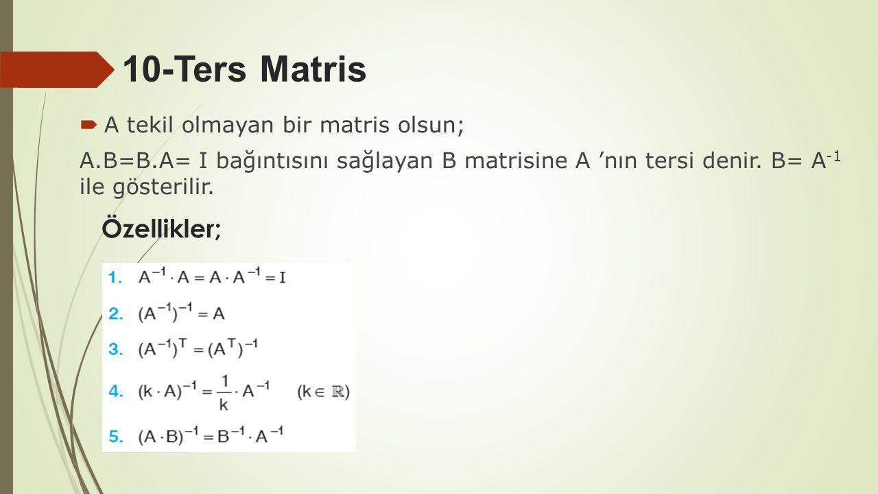 10-Ters Matris  A tekil olmayan bir matris olsun; A.B=B.A= I bağıntısını sağlayan B matrisine A 'nın tersi denir. B= A -1 ile gösterilir. Özellikler;