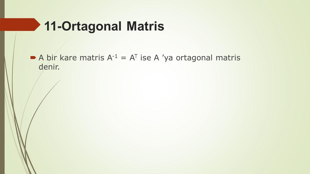11-Ortagonal Matris  A bir kare matris A -1 = A T ise A 'ya ortagonal matris denir.