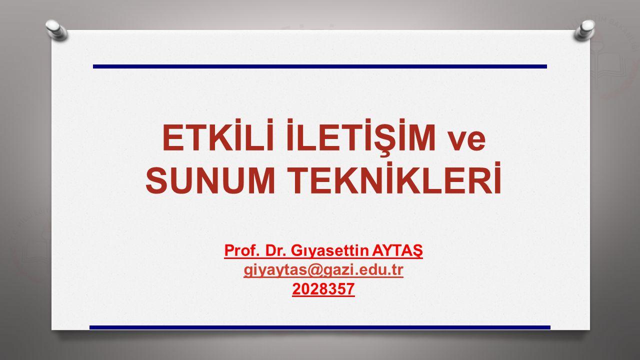 ETKİLİ İLETİŞİM ve SUNUM TEKNİKLERİ Prof. Dr. Gıyasettin AYTAŞ giyaytas@gazi.edu.tr 2028357