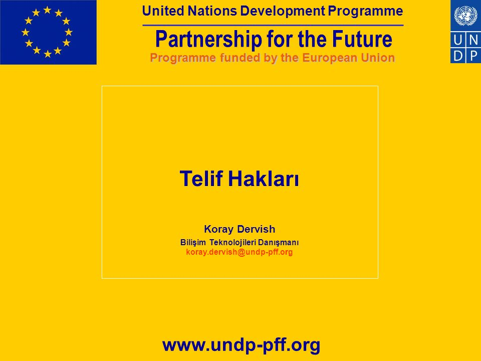 Partnership for the Future Programme funded by the European Union United Nations Development Programme Partnership for the Future United Nations Development Programme Programme funded by the European Union www.undp-pff.org Telif Hakları Koray Dervish Bilişim Teknolojileri Danışmanı koray.dervish@undp-pff.org