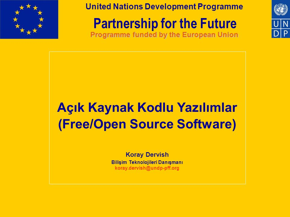 Partnership for the Future Programme funded by the European Union United Nations Development Programme Açık Kaynaklı Yazılımlar (Open Source Software) Açık Kaynak nedir.