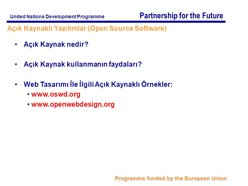 Partnership for the Future Programme funded by the European Union United Nations Development Programme Açık Kaynaklı Yazılımlar (Open Source Software)‏ Açık Kaynak nedir.