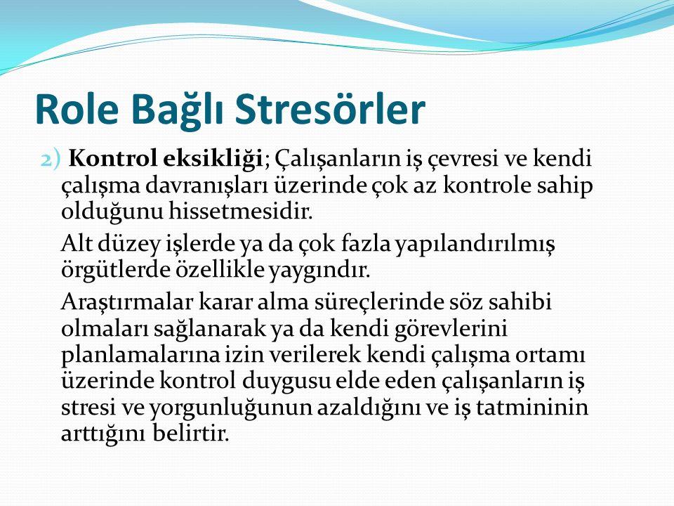 Role Bağlı Stresörler 2) Kontrol eksikliği; Çalışanların iş çevresi ve kendi çalışma davranışları üzerinde çok az kontrole sahip olduğunu hissetmesidir.