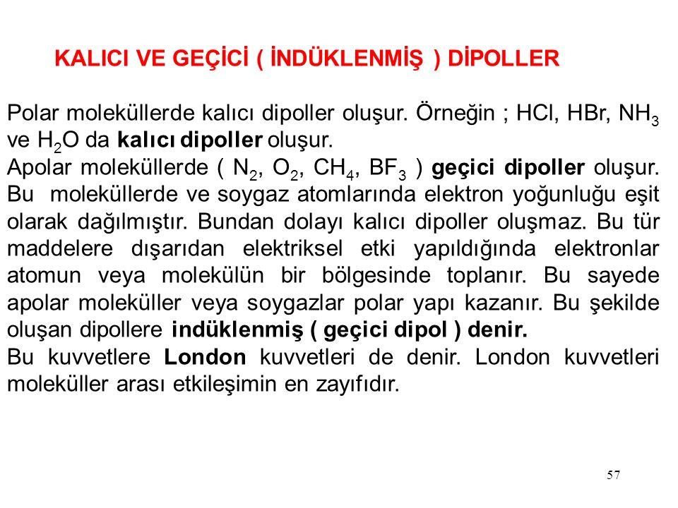 57 KALICI VE GEÇİCİ ( İNDÜKLENMİŞ ) DİPOLLER Polar moleküllerde kalıcı dipoller oluşur. Örneğin ; HCl, HBr, NH 3 ve H 2 O da kalıcı dipoller oluşur. A