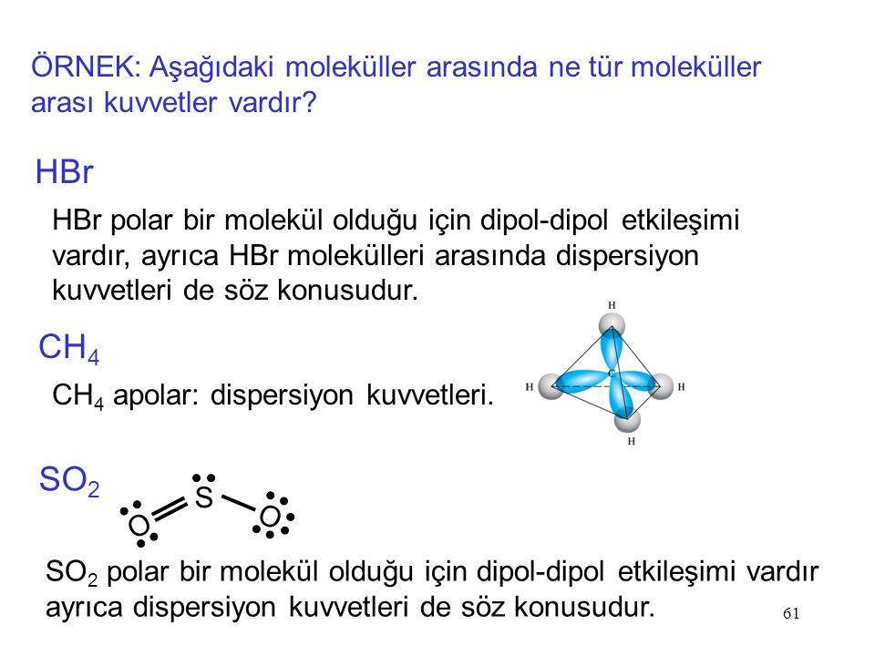 61 S O O ÖRNEK: Aşağıdaki moleküller arasında ne tür moleküller arası kuvvetler vardır? HBr HBr polar bir molekül olduğu için dipol-dipol etkileşimi v