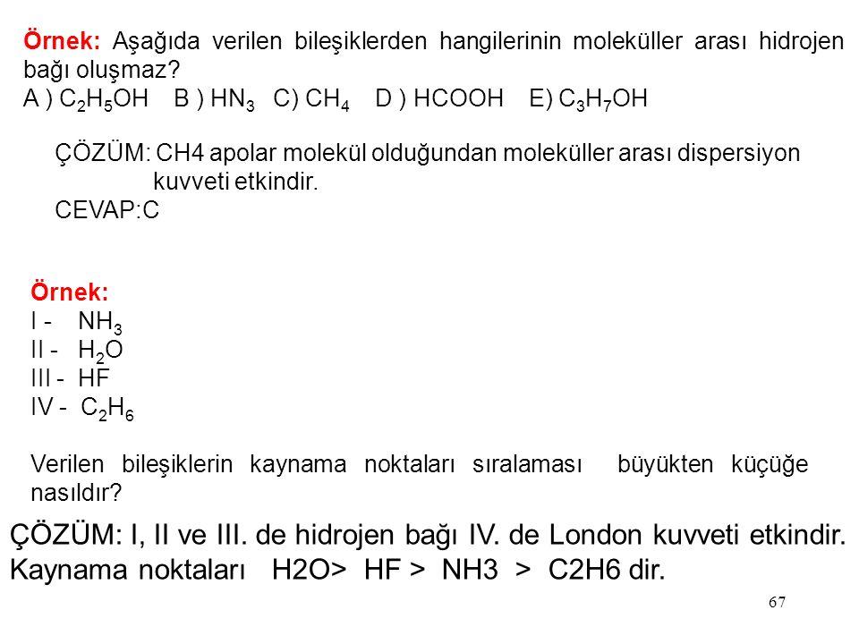 67 Örnek: Aşağıda verilen bileşiklerden hangilerinin moleküller arası hidrojen bağı oluşmaz? A ) C 2 H 5 OH B ) HN 3 C) CH 4 D ) HCOOH E) C 3 H 7 OH Ö