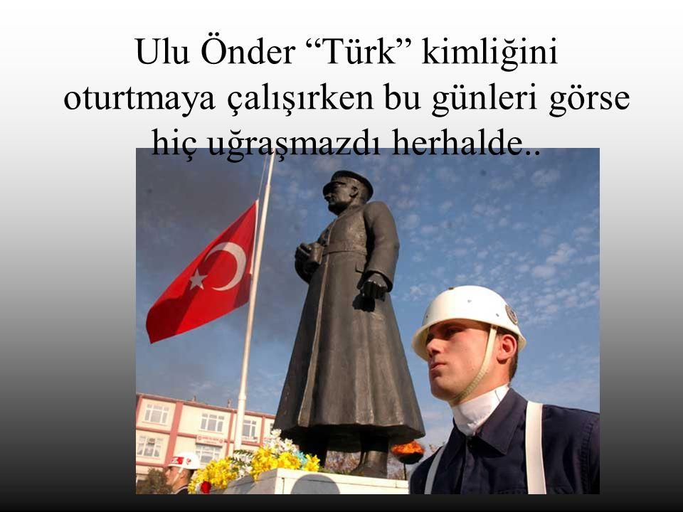 Ulu Önder Türk kimliğini oturtmaya çalışırken bu günleri görse hiç uğraşmazdı herhalde..