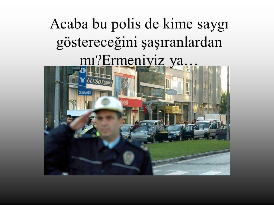 Acaba bu polis de kime saygı göstereceğini şaşıranlardan mı?Ermeniyiz ya…