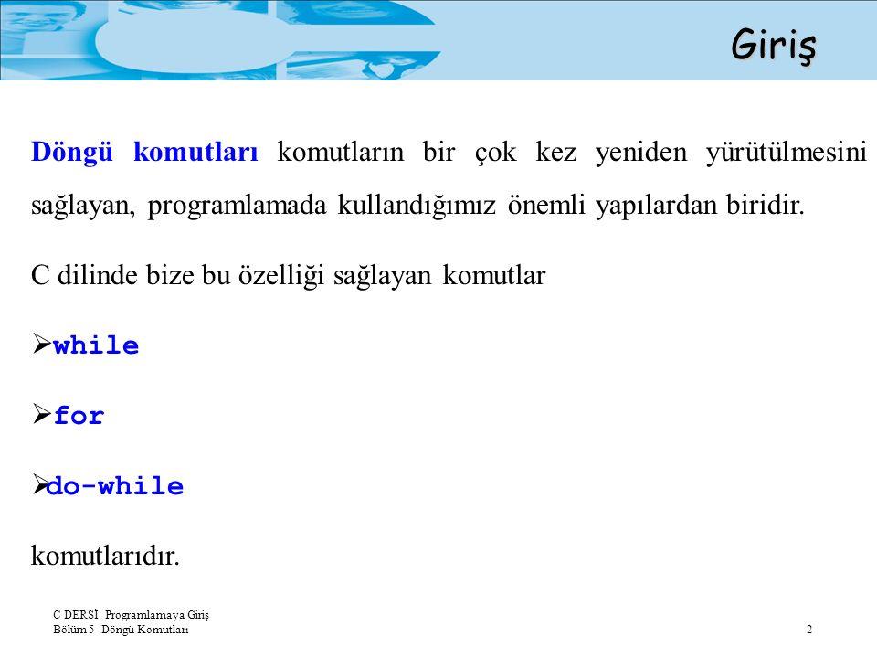 C DERSİ Programlamaya Giriş Bölüm 5 Döngü Komutları 3 while ( koşul_ifadesi ) komut; while Komutu while döngüsünde komut'un yürütümü koşul ifadesi doğru olduğu sürece devam eder.