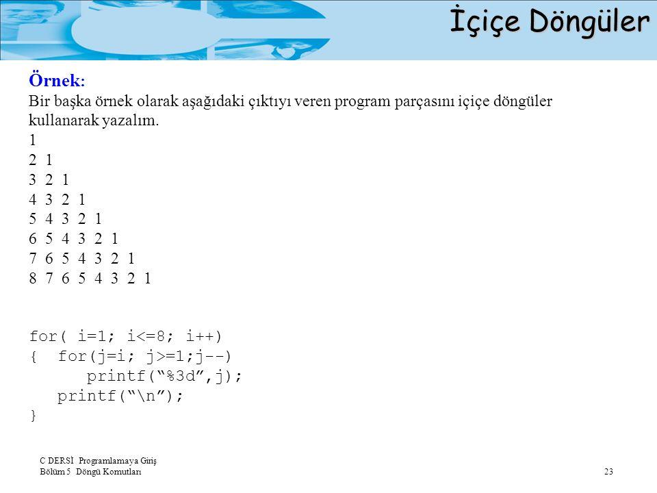 C DERSİ Programlamaya Giriş Bölüm 5 Döngü Komutları 23 İçiçe Döngüler Örnek : Bir başka örnek olarak aşağıdaki çıktıyı veren program parçasını içiçe döngüler kullanarak yazalım.
