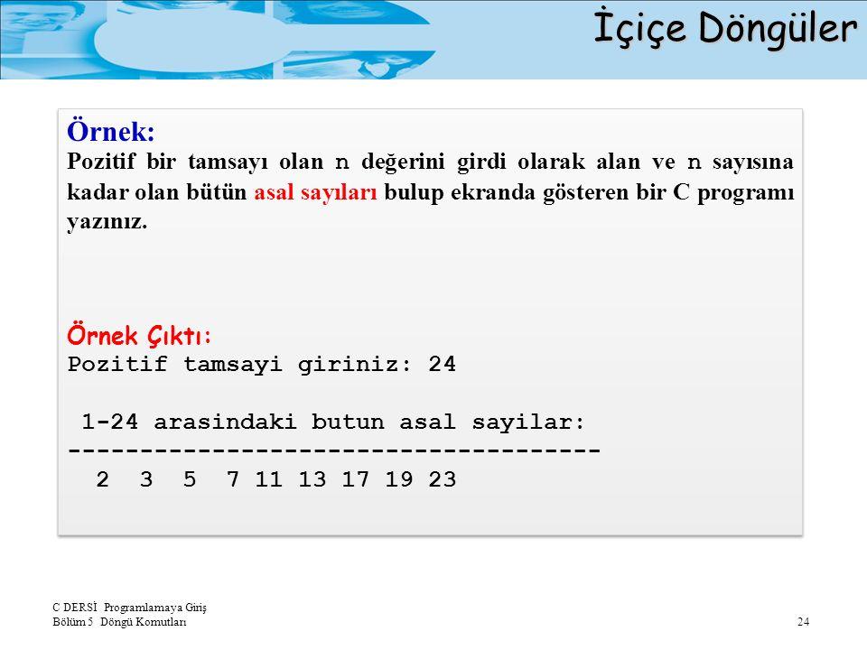 C DERSİ Programlamaya Giriş Bölüm 5 Döngü Komutları 24 İçiçe Döngüler Örnek: Pozitif bir tamsayı olan n değerini girdi olarak alan ve n sayısına kadar olan bütün asal sayıları bulup ekranda gösteren bir C programı yazınız.