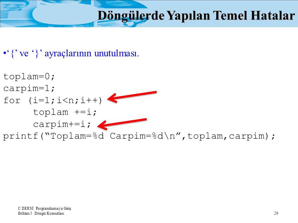 C DERSİ Programlamaya Giriş Bölüm 5 Döngü Komutları 29 Döngülerde Yapılan Temel Hatalar '{' ve '}' ayraçlarının unutulması. toplam=0; carpim=1; for (i