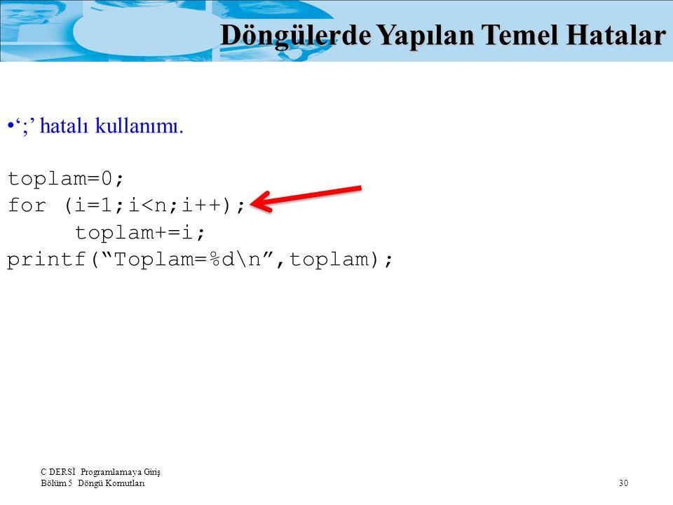 C DERSİ Programlamaya Giriş Bölüm 5 Döngü Komutları 30 Döngülerde Yapılan Temel Hatalar ';' hatalı kullanımı. toplam=0; for (i=1;i<n;i++); toplam+=i;