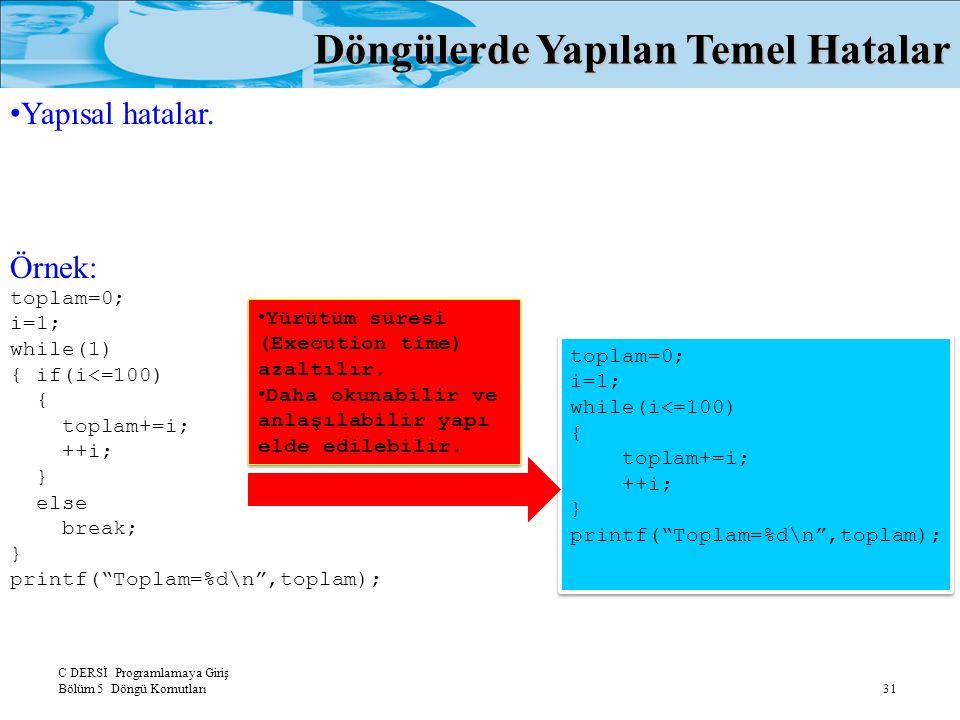 C DERSİ Programlamaya Giriş Bölüm 5 Döngü Komutları 31 Döngülerde Yapılan Temel Hatalar Yapısal hatalar. Örnek: toplam=0; i=1; while(1) { if(i<=100) {