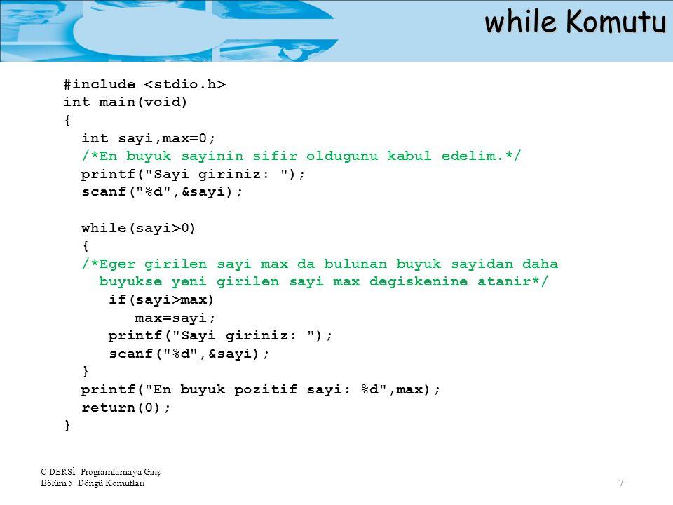 C DERSİ Programlamaya Giriş Bölüm 5 Döngü Komutları 7 while Komutu #include int main(void) { int sayi,max=0; /*En buyuk sayinin sifir oldugunu kabul edelim.*/ printf( Sayi giriniz: ); scanf( %d ,&sayi); while(sayi>0) { /*Eger girilen sayi max da bulunan buyuk sayidan daha buyukse yeni girilen sayi max degiskenine atanir*/ if(sayi>max) max=sayi; printf( Sayi giriniz: ); scanf( %d ,&sayi); } printf( En buyuk pozitif sayi: %d ,max); return(0); }