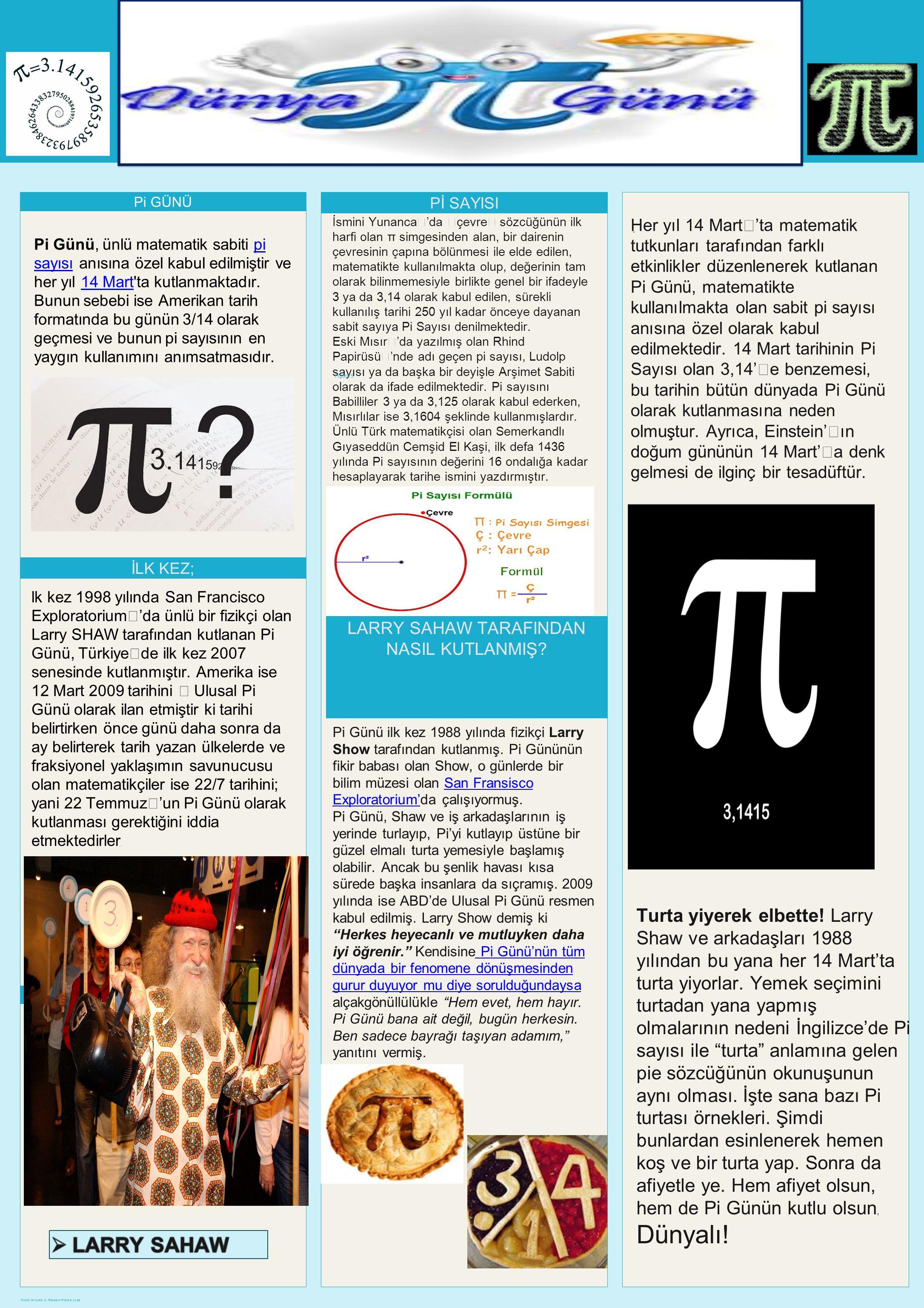 Poster template by ResearchPosters.co.za Pi GÜNÜ Pi Günü, ünlü matematik sabiti pi sayısı anısına özel kabul edilmiştir ve her yıl 14 Mart ta kutlanmaktadır.